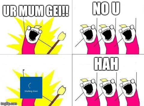 What Do We Want Meme | UR MUM GEI!! NO U HAH | image tagged in memes,what do we want | made w/ Imgflip meme maker
