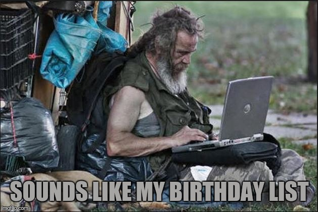 hobo | SOUNDS LIKE MY BIRTHDAY LIST | image tagged in hobo | made w/ Imgflip meme maker