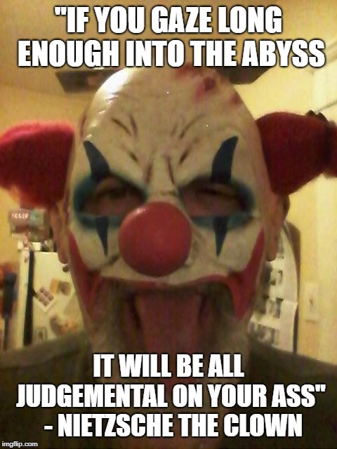 """IF YOU GAZE LONG ENOUGH INTO THE ABYSS IT WILL BE ALL JUDGEMENTAL ON YOUR ASS""  - NIETZSCHE THE CLOWN 