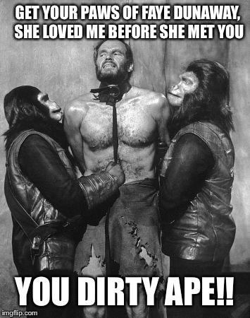 Charlton Heston dirty ape | GET YOUR PAWS OF FAYE DUNAWAY, SHE LOVED ME BEFORE SHE MET YOU YOU DIRTY APE!! | image tagged in charlton heston dirty ape | made w/ Imgflip meme maker