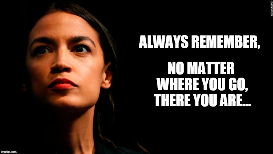 ocasio-cortez super genius | ALWAYS REMEMBER, NO MATTER WHERE YOU GO, THERE YOU ARE... | image tagged in ocasio-cortez super genius | made w/ Imgflip meme maker