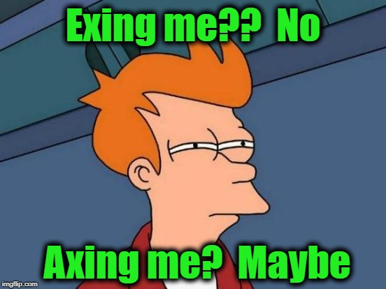 Futurama Fry Meme | Exing me??  No Axing me?  Maybe | image tagged in memes,futurama fry | made w/ Imgflip meme maker