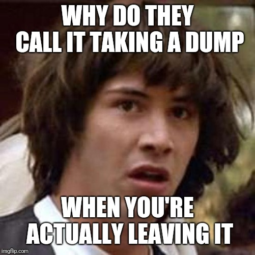 Conspiracy Keanu Meme | WHY DO THEY CALL IT TAKING A DUMP WHEN YOU'RE ACTUALLY LEAVING IT | image tagged in memes,conspiracy keanu | made w/ Imgflip meme maker