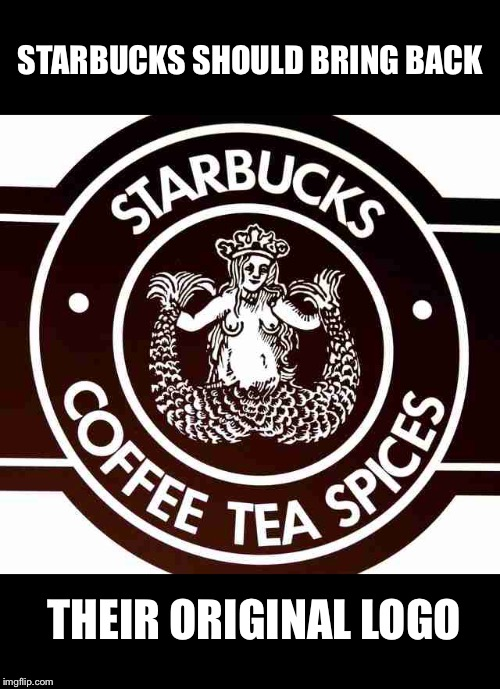 Politically incorrect coffee shop | STARBUCKS SHOULD BRING BACK THEIR ORIGINAL LOGO | image tagged in original starbucks logo,political correctness,memes | made w/ Imgflip meme maker