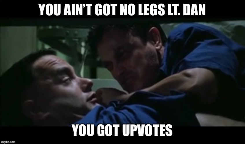 Lt. Dan Destiny | YOU AIN'T GOT NO LEGS LT. DAN YOU GOT UPVOTES | image tagged in lt dan destiny | made w/ Imgflip meme maker