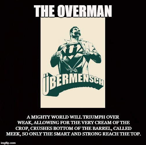 Human Evolution (Superman) | THE OVERMAN A MIGHTY WORLD WILL TRIUMPH OVER WEAK,ALLOWING FOR THE VERY CREAM OF THE CROP,CRUSHES BOTTOM OF THE BARREL, CALLED MEEK,SO ON | image tagged in overman,superman,friedrich nietzsche,smart,strong,best of the best | made w/ Imgflip meme maker