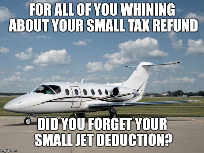 Small Jet Deduction |  FOR ALL OF YOU WHINING ABOUT YOUR SMALL TAX REFUND; DID YOU FORGET YOUR SMALL JET DEDUCTION? | image tagged in trump,gop,tax scam | made w/ Imgflip meme maker