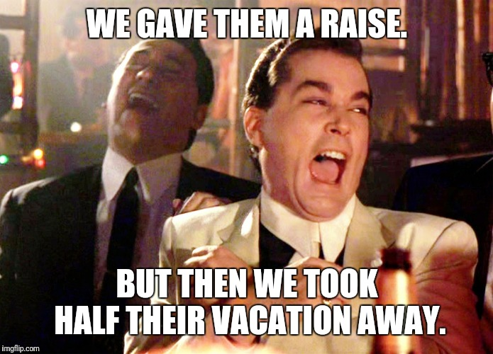 Good Fellas Hilarious | WE GAVE THEM A RAISE. BUT THEN WE TOOK HALF THEIR VACATION AWAY. | image tagged in memes,good fellas hilarious | made w/ Imgflip meme maker