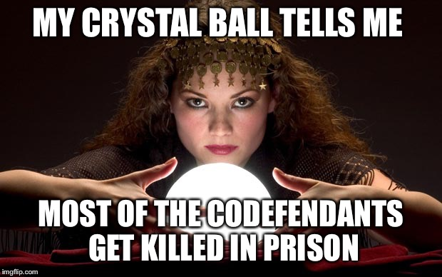 Psychic with Crystal Ball | MY CRYSTAL BALL TELLS ME MOST OF THE CODEFENDANTS GET KILLED IN PRISON | image tagged in psychic with crystal ball | made w/ Imgflip meme maker