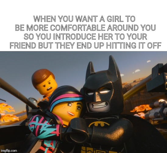 The Worst Time | WHEN YOU WANT A GIRL TO BE MORE COMFORTABLE AROUND YOU SO YOU INTRODUCE HER TO YOUR FRIEND BUT THEY END UP HITTING IT OFF | image tagged in lego movie,dating | made w/ Imgflip meme maker