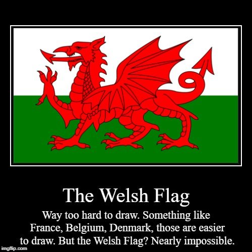 The Welsh Flag | Way too hard to draw. Something like France, Belgium, Denmark, those are easier to draw. But the Welsh Flag? Nearly impossi | image tagged in funny,demotivationals | made w/ Imgflip demotivational maker