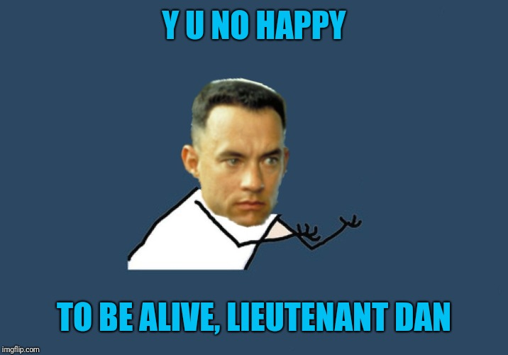 Y U No Gump | Y U NO HAPPY TO BE ALIVE, LIEUTENANT DAN | image tagged in y u no gump | made w/ Imgflip meme maker