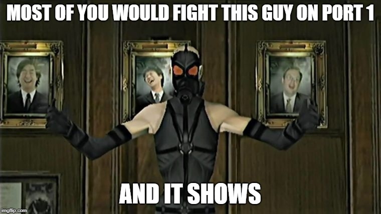MOST OF YOU WOULD FIGHT THIS GUY ON PORT 1 AND IT SHOWS | image tagged in video games,metal gear solid | made w/ Imgflip meme maker