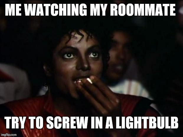 Michael Jackson Popcorn Meme | ME WATCHING MY ROOMMATE TRY TO SCREW IN A LIGHTBULB | image tagged in memes,michael jackson popcorn | made w/ Imgflip meme maker