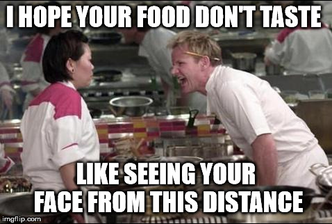 Angry Chef Gordon Ramsay | I HOPE YOUR FOOD DON'T TASTE LIKE SEEING YOUR FACE FROM THIS DISTANCE | image tagged in memes,angry chef gordon ramsay | made w/ Imgflip meme maker