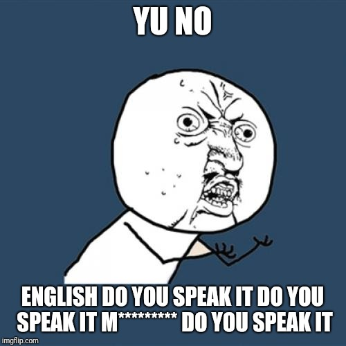 Y U No Meme | YU NO ENGLISH DO YOU SPEAK IT DO YOU SPEAK IT M********* DO YOU SPEAK IT | image tagged in memes,y u no | made w/ Imgflip meme maker
