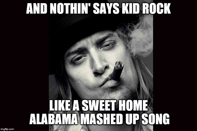 Kid rock  | AND NOTHIN' SAYS KID ROCK LIKE A SWEET HOME ALABAMA MASHED UP SONG | image tagged in kid rock | made w/ Imgflip meme maker