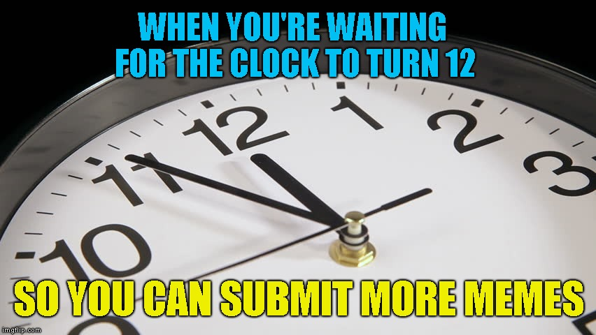 Usually the best submission ideas come.. after you've already submitted your 2 for the day! | WHEN YOU'RE WAITING FOR THE CLOCK TO TURN 12 SO YOU CAN SUBMIT MORE MEMES | image tagged in meme,waiting for midnight,submissions,wait for it | made w/ Imgflip meme maker