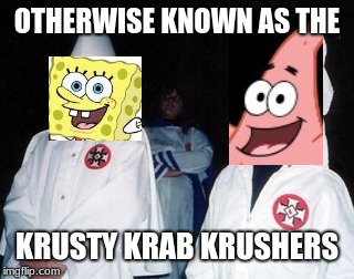 Krusty Krab Krushers |  OTHERWISE KNOWN AS THE; KRUSTY KRAB KRUSHERS | image tagged in memes,kool kid klan | made w/ Imgflip meme maker