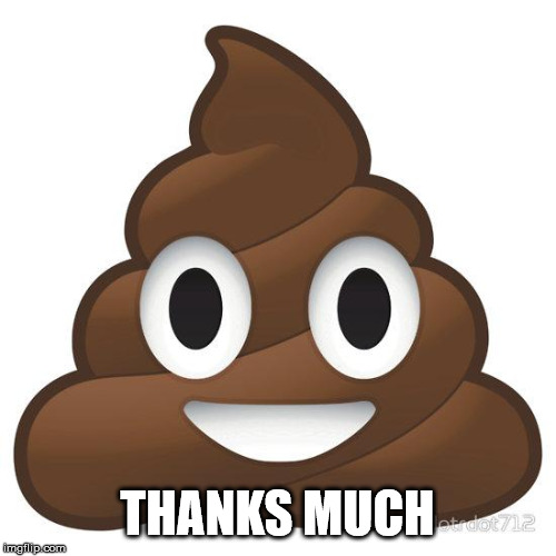 poop | THANKS MUCH | image tagged in poop | made w/ Imgflip meme maker