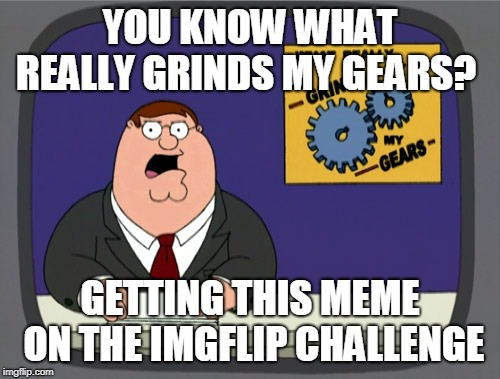 Peter Griffin News Meme | YOU KNOW WHAT REALLY GRINDS MY GEARS? GETTING THIS MEME ON THE IMGFLIP CHALLENGE | image tagged in memes,peter griffin news | made w/ Imgflip meme maker