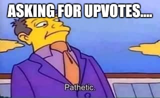 skinner pathetic | ASKING FOR UPVOTES.... | image tagged in skinner pathetic | made w/ Imgflip meme maker