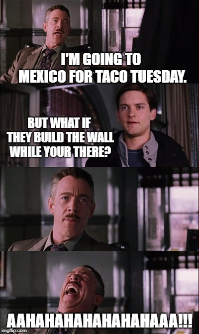 taco tuesday | I'M GOING TO MEXICO FOR TACO TUESDAY. BUT WHAT IF THEY BUILD THE WALL WHILE YOUR THERE? AAHAHAHAHAHAHAHAAA!!! | image tagged in memes,spiderman laugh | made w/ Imgflip meme maker