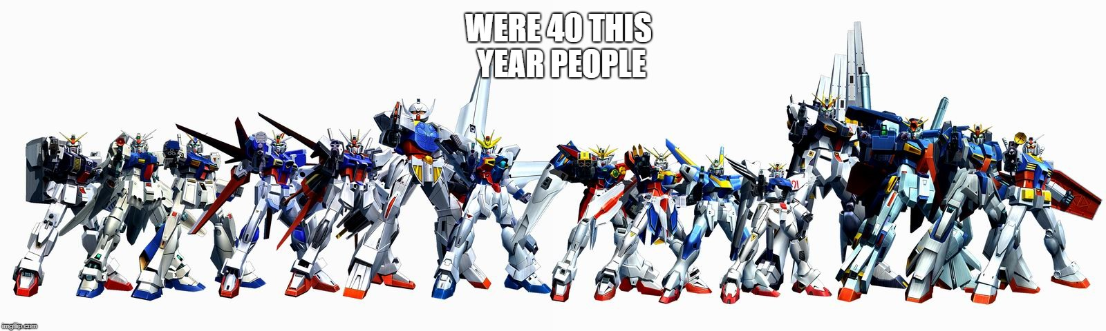 Gundam | WERE 40 THIS YEAR PEOPLE | image tagged in gundam | made w/ Imgflip meme maker