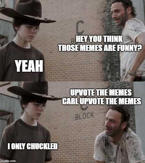 can this get 150 upvotes? | HEY YOU THINK THOSE MEMES ARE FUNNY? YEAH UPVOTE THE MEMES CARL UPVOTE THE MEMES I ONLY CHUCKLED | image tagged in memes,rick and carl | made w/ Imgflip meme maker