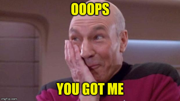 Picard giggle | OOOPS YOU GOT ME | image tagged in picard giggle | made w/ Imgflip meme maker