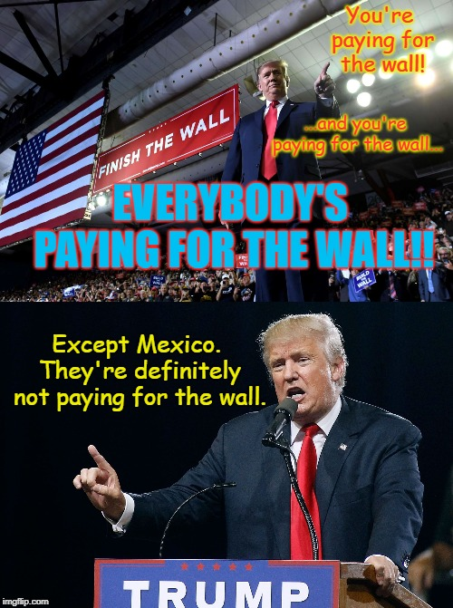 Finish the Wall |  You're paying for the wall! ...and you're paying for the wall... EVERYBODY'S PAYING FOR THE WALL!! Except Mexico. They're definitely not paying for the wall. | image tagged in trump wall,mexico wall,donald trump | made w/ Imgflip meme maker