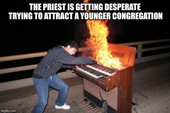 Not your grandmas church  | THE PRIEST IS GETTING DESPERATE TRYING TO ATTRACT A YOUNGER CONGREGATION | image tagged in piano riff,funny,memes | made w/ Imgflip meme maker