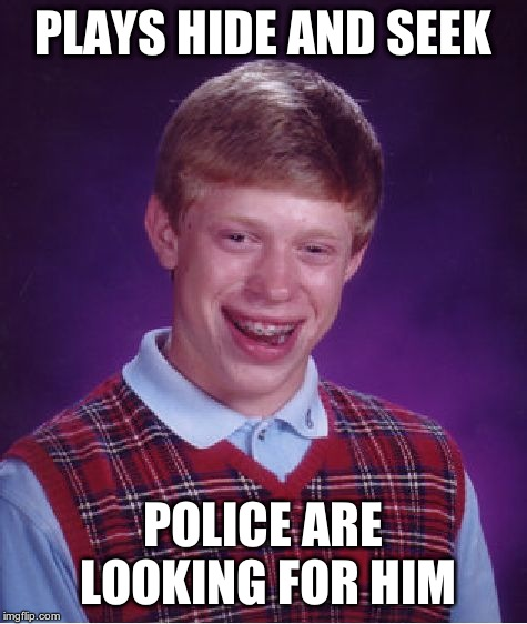 Bad Luck Brian Meme | PLAYS HIDE AND SEEK POLICE ARE LOOKING FOR HIM | image tagged in memes,bad luck brian | made w/ Imgflip meme maker