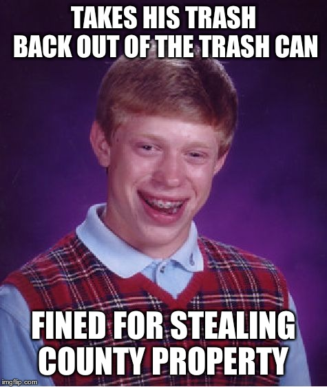 Bad Luck Brian Meme | TAKES HIS TRASH BACK OUT OF THE TRASH CAN FINED FOR STEALING COUNTY PROPERTY | image tagged in memes,bad luck brian | made w/ Imgflip meme maker