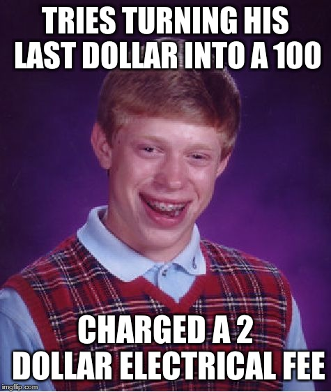 Bad Luck Brian Meme | TRIES TURNING HIS LAST DOLLAR INTO A 100 CHARGED A 2 DOLLAR ELECTRICAL FEE | image tagged in memes,bad luck brian | made w/ Imgflip meme maker
