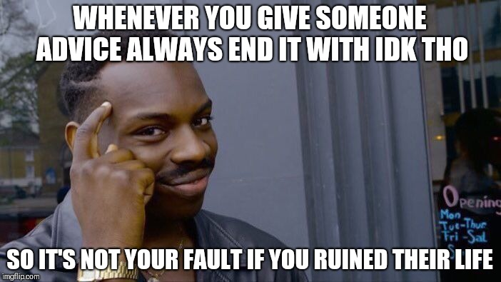 this could work but idk tho | WHENEVER YOU GIVE SOMEONE ADVICE ALWAYS END IT WITH IDK THO SO IT'S NOT YOUR FAULT IF YOU RUINED THEIR LIFE | image tagged in memes,roll safe think about it | made w/ Imgflip meme maker