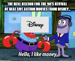 Mr Krabs I like money | THE REAL REASON FOR THE 90'S REVIVAL OF REAL LIVE ACTION MOVIES FROM DISNEY... | image tagged in mr krabs i like money | made w/ Imgflip meme maker
