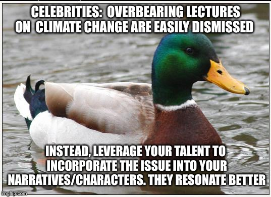 Actual Advice Mallard Meme | CELEBRITIES:  OVERBEARING LECTURES ON  CLIMATE CHANGE ARE EASILY DISMISSED INSTEAD, LEVERAGE YOUR TALENT TO INCORPORATE THE ISSUE INTO YOUR  | image tagged in memes,actual advice mallard,AdviceAnimals | made w/ Imgflip meme maker