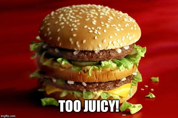 big mac | TOO JUICY! | image tagged in big mac | made w/ Imgflip meme maker