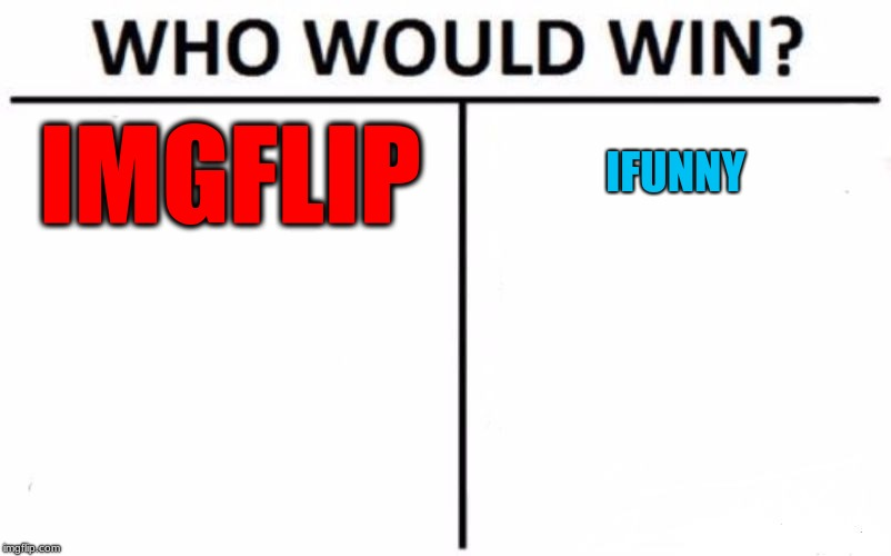 IMGFLIP vs Ifunny | IMGFLIP IFUNNY | image tagged in memes,who would win,imgflip,funny,ifunny,fun | made w/ Imgflip meme maker