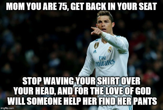 Super Fan | MOM YOU ARE 75, GET BACK IN YOUR SEAT STOP WAVING YOUR SHIRT OVER YOUR HEAD, AND FOR THE LOVE OF GOD WILL SOMEONE HELP HER FIND HER PANTS | image tagged in cristiano ronaldo,soccer mom | made w/ Imgflip meme maker