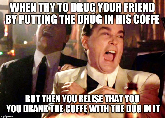 Good Fellas Hilarious | WHEN TRY TO DRUG YOUR FRIEND BY PUTTING THE DRUG IN HIS COFFE BUT THEN YOU RELISE THAT YOU YOU DRANK THE COFFE WITH THE DUG IN IT | image tagged in memes,good fellas hilarious | made w/ Imgflip meme maker