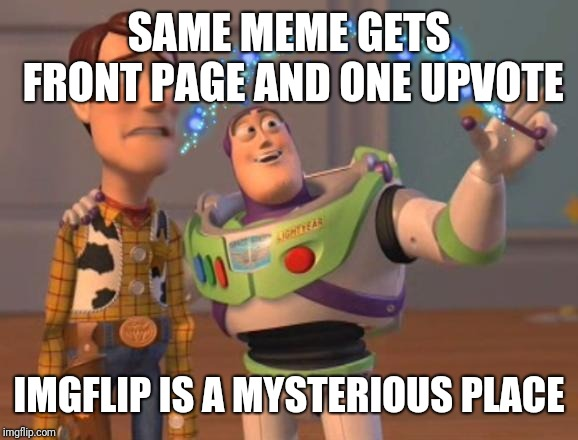 X, X Everywhere Magic | SAME MEME GETS FRONT PAGE AND ONE UPVOTE IMGFLIP IS A MYSTERIOUS PLACE | image tagged in x x everywhere magic | made w/ Imgflip meme maker