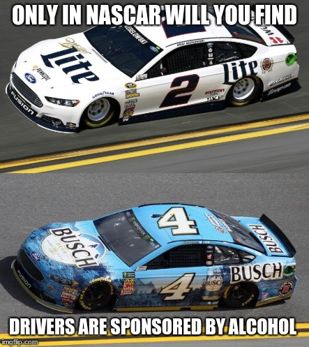 ONLY IN NASCAR WILL YOU FIND DRIVERS ARE SPONSORED BY ALCOHOL | image tagged in nascar beer | made w/ Imgflip meme maker