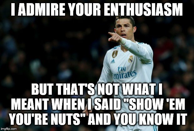 "Enthusiasm | I ADMIRE YOUR ENTHUSIASM BUT THAT'S NOT WHAT I MEANT WHEN I SAID ""SHOW 'EM YOU'RE NUTS"" AND YOU KNOW IT 