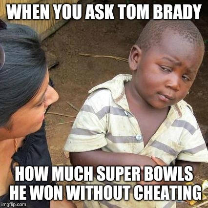 Third World Skeptical Kid Meme | WHEN YOU ASK TOM BRADY HOW MUCH SUPER BOWLS HE WON WITHOUT CHEATING | image tagged in memes,third world skeptical kid | made w/ Imgflip meme maker