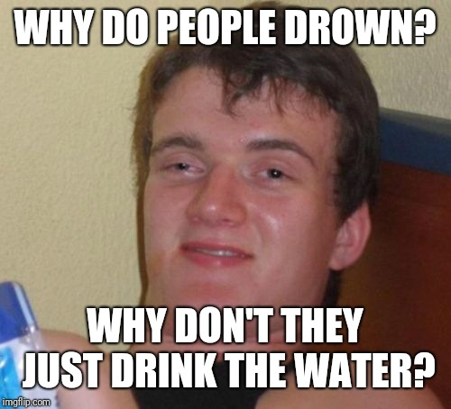 10 Guy Meme | WHY DO PEOPLE DROWN? WHY DON'T THEY JUST DRINK THE WATER? | image tagged in memes,10 guy | made w/ Imgflip meme maker