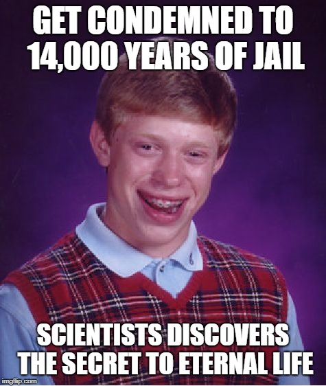 Bad Luck Brian Meme | GET CONDEMNED TO 14,000 YEARS OF JAIL SCIENTISTS DISCOVERS THE SECRET TO ETERNAL LIFE | image tagged in memes,bad luck brian | made w/ Imgflip meme maker