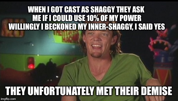 shaggy cast | WHEN I GOT CAST AS SHAGGY THEY ASK ME IF I COULD USE 10% OF MY POWER WILLINGLY I BECKONED MY INNER-SHAGGY, I SAID YES THEY UNFORTUNATELY MET | image tagged in shaggy cast | made w/ Imgflip meme maker