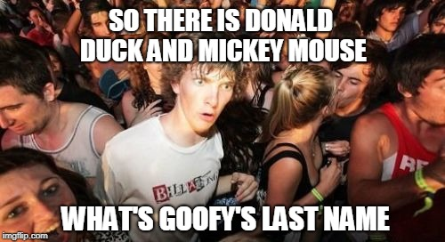 A Disney Mystery | SO THERE IS DONALD DUCK AND MICKEY MOUSE WHAT'S GOOFY'S LAST NAME | image tagged in memes,sudden clarity clarence,mickey mouse | made w/ Imgflip meme maker